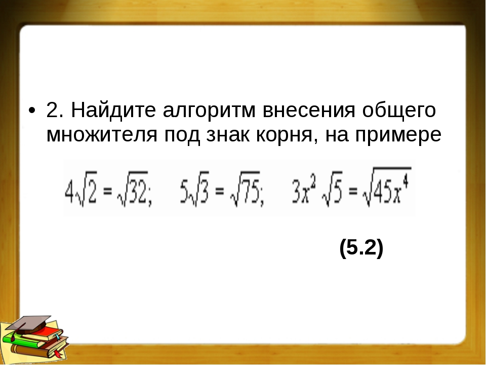 2. Найдите алгоритм внесения общего множителя под знак корня, на примере (5...