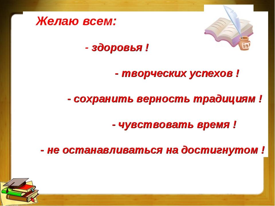Желаю всем: - здоровья ! - творческих успехов ! - сохранить верность традици...