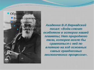 Академик В.И.Вернадский писал: «Вода стоит особняком в истории нашей планеты;