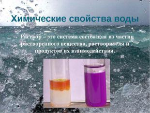 Химические свойства воды Раствор – это система состоящая из частиц растворенн