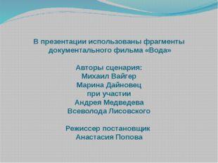 В презентации использованы фрагменты документального фильма «Вода» Авторы сце