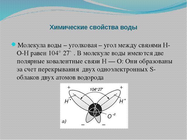 Химические свойства воды Молекула воды – уголковая – угол между связями Н-О-Н...
