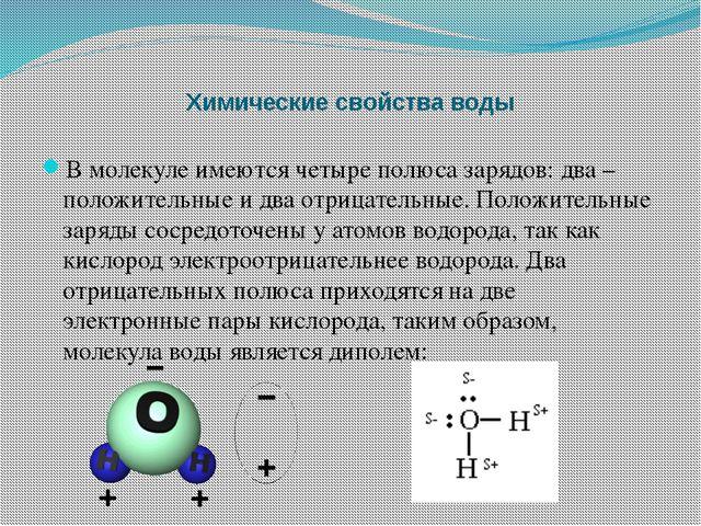 Химические свойства воды В молекуле имеются четыре полюса зарядов: два – поло...