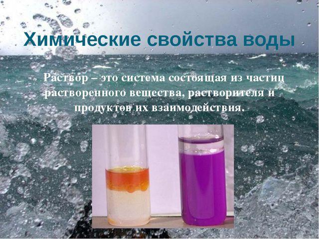 Химические свойства воды Раствор – это система состоящая из частиц растворенн...