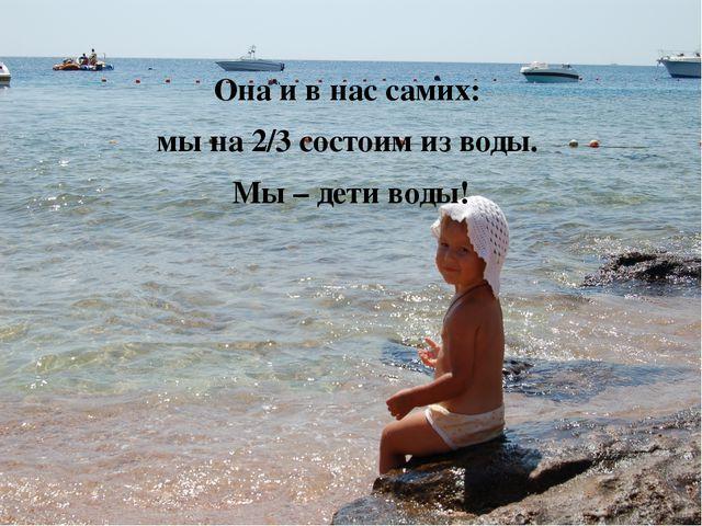 Она и в нас самих: мы на 2/3 состоим из воды. Мы – дети воды!