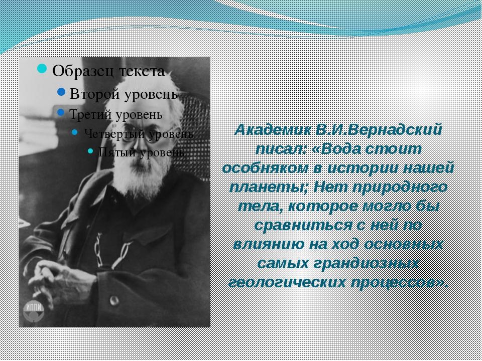Академик В.И.Вернадский писал: «Вода стоит особняком в истории нашей планеты;...