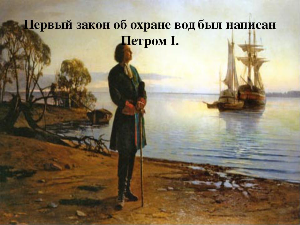 Первый закон об охране вод был написан Петром I.