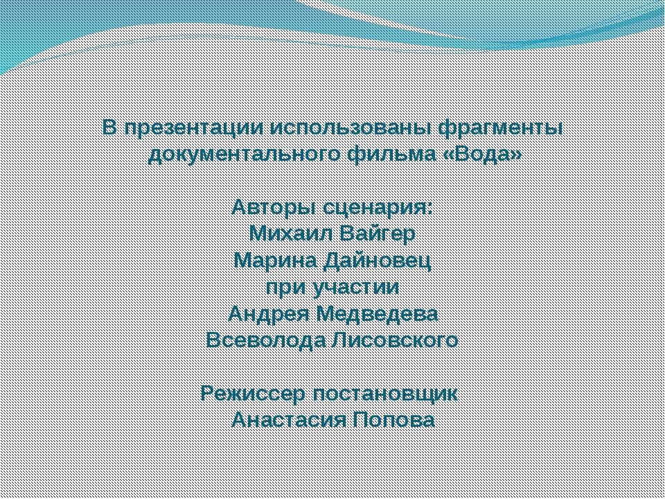 В презентации использованы фрагменты документального фильма «Вода» Авторы сце...