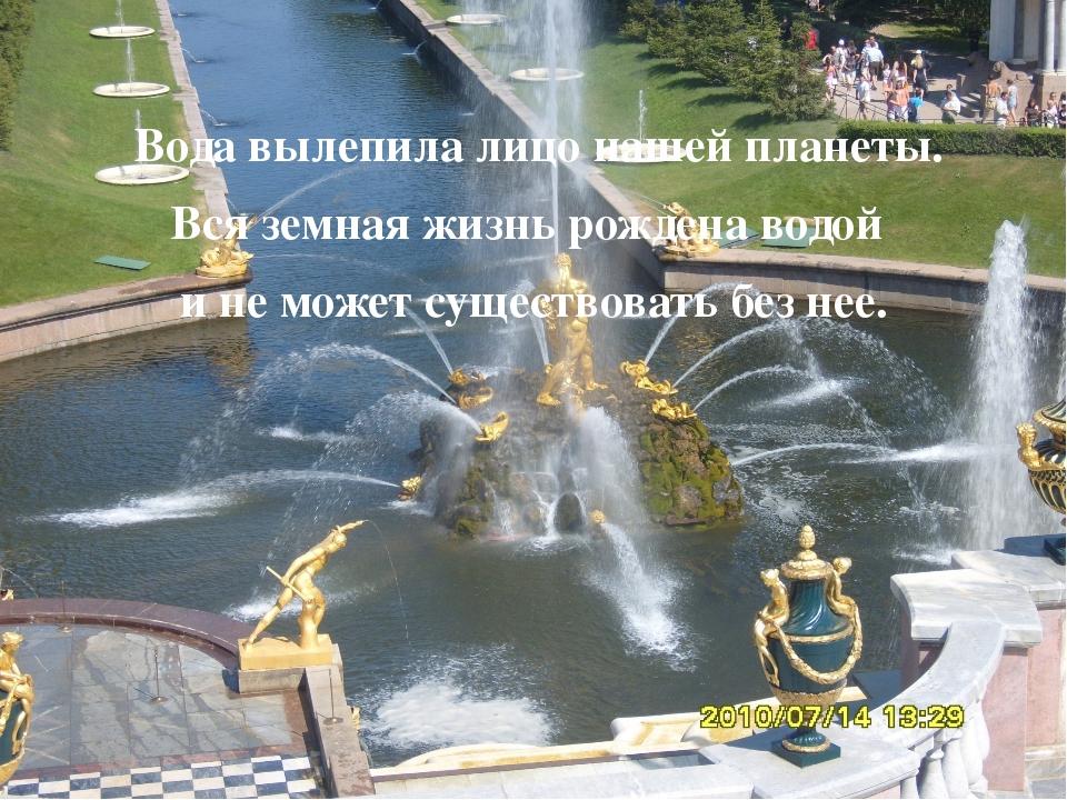 Вода вылепила лицо нашей планеты. Вся земная жизнь рождена водой и не может...