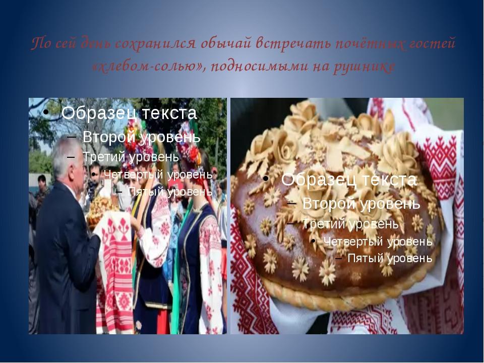 По сей день сохранился обычай встречать почётных гостей «хлебом-солью», подно...