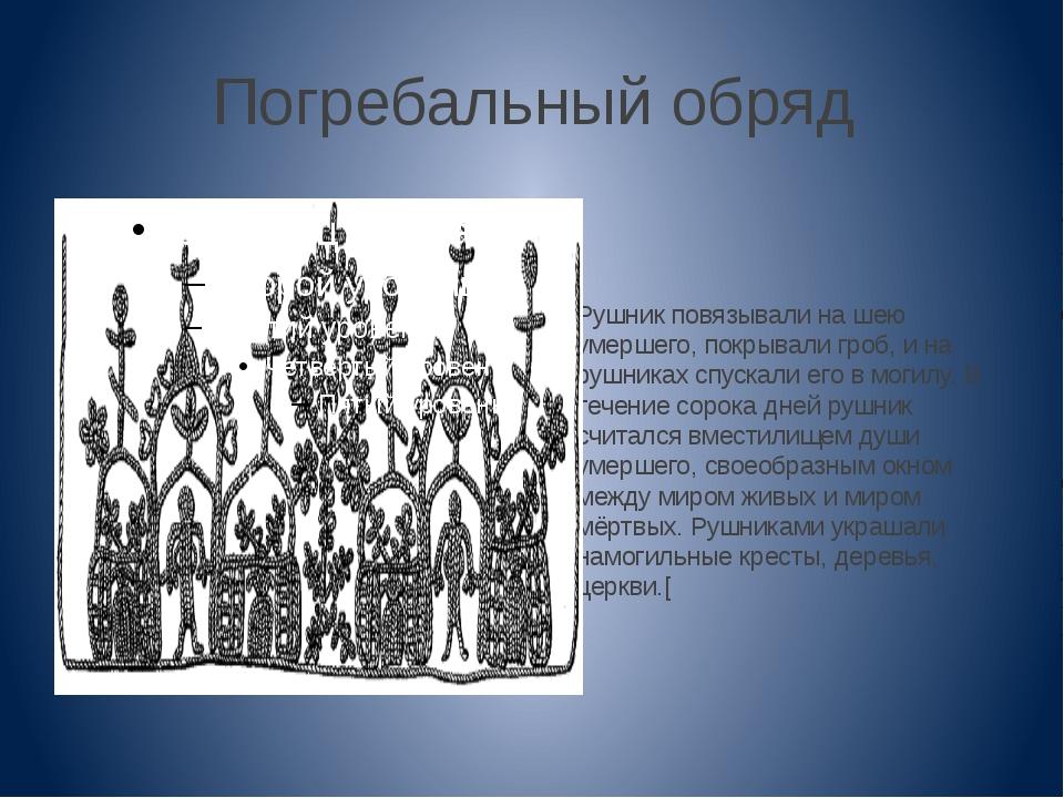 Погребальный обряд Рушник повязывали на шею умершего, покрывали гроб, и на ру...