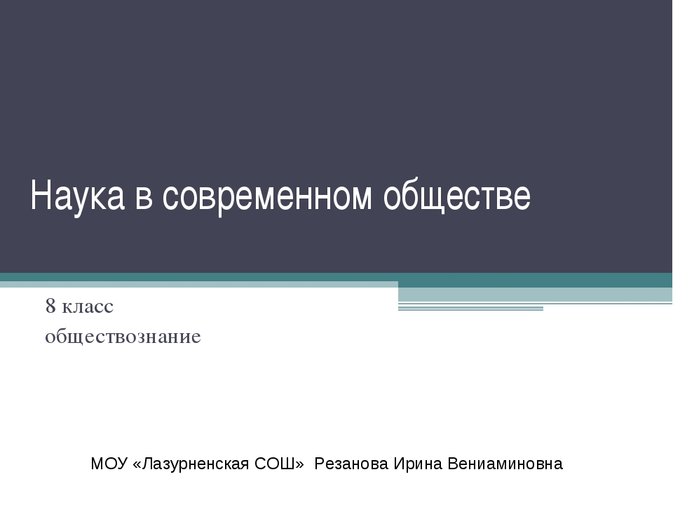 Наука в современном обществе 8 класс обществознание МОУ «Лазурненская СОШ» Ре...