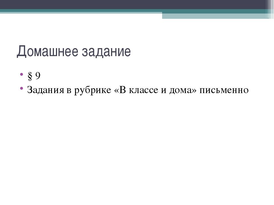 Домашнее задание § 9 Задания в рубрике «В классе и дома» письменно