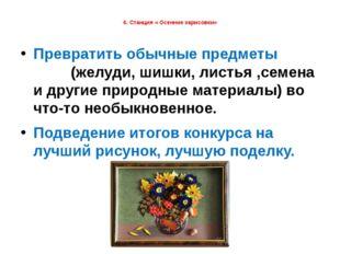6. Станция « Осенние зарисовки» Превратить обычные предметы (желуди, шишки,