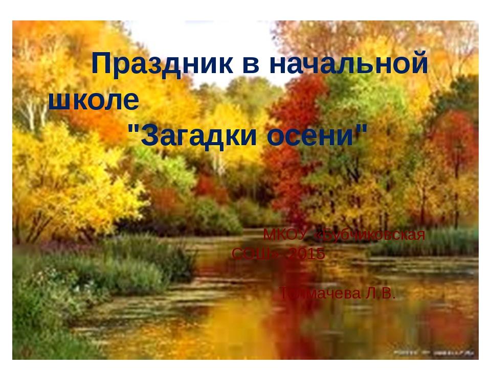 """Праздникв начальной школе """"Загадки осени"""" МКОУ «Бубчиковская СОШ» 2015 Толм..."""
