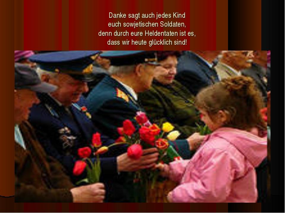 Danke sagt auch jedes Kind euch sowjetischen Soldaten, denn durch eure Helden...