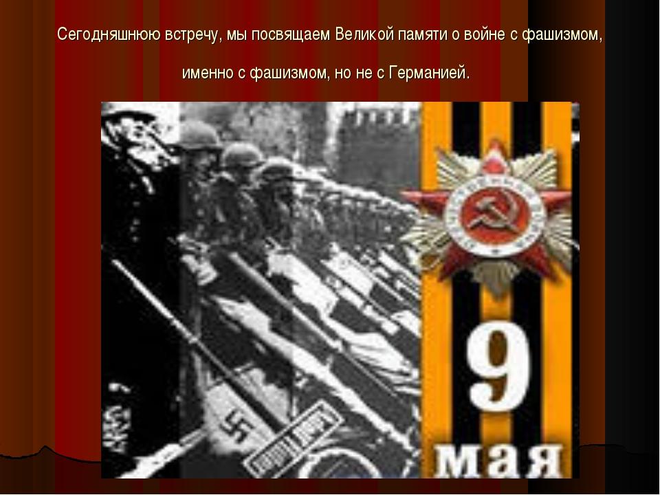 Сегодняшнюю встречу, мы посвящаем Великой памяти о войне с фашизмом, именно с...