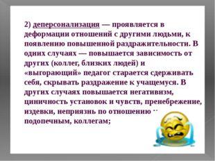 2) деперсонализация — проявляется в деформации отношений с другими людьми, к