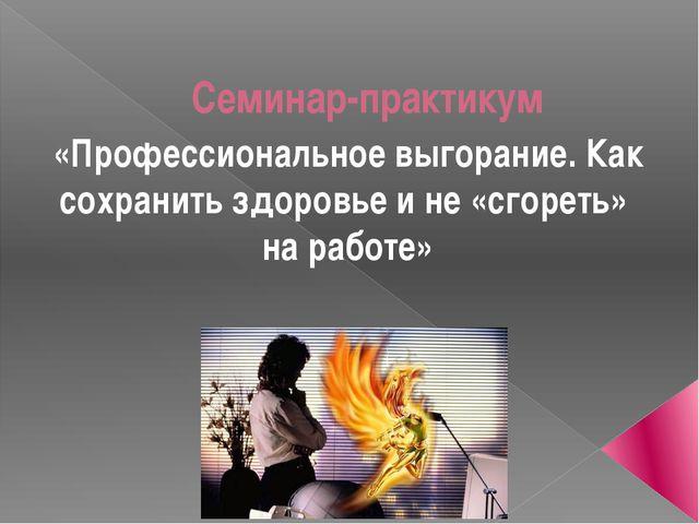 Семинар-практикум «Профессиональное выгорание. Как сохранить здоровье и не «с...