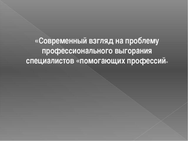 «Современный взгляд на проблему профессионального выгорания специалистов «пом...
