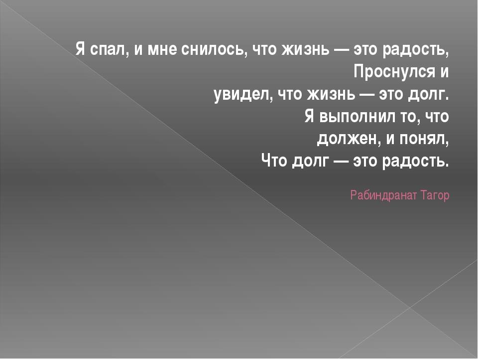 Я спал, и мне снилось, что жизнь — это радость, Проснулся и увидел, что жизнь...