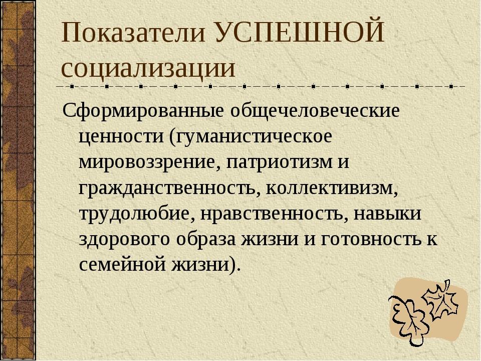 Показатели УСПЕШНОЙ социализации Сформированные общечеловеческие ценности (гу...
