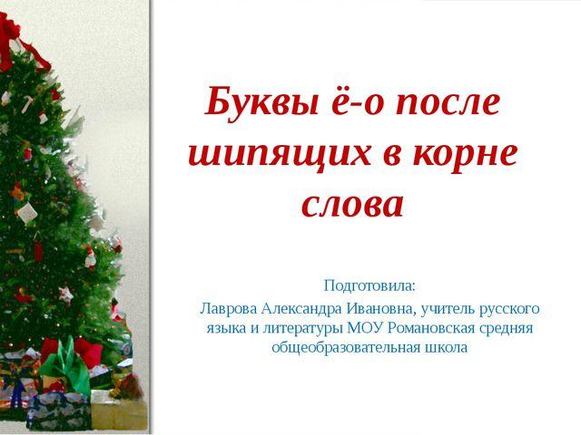 Буквы ё-о после шипящих в корне слова Подготовила: Лаврова Александра Ивановн...