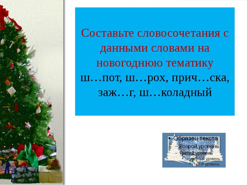 Составьте словосочетания с данными словами на новогоднюю тематику ш…пот, ш…ро...