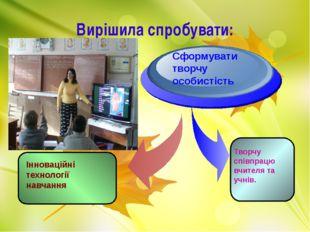 Вирішила спробувати: Інноваційні технології навчання Сформувати творчу особис