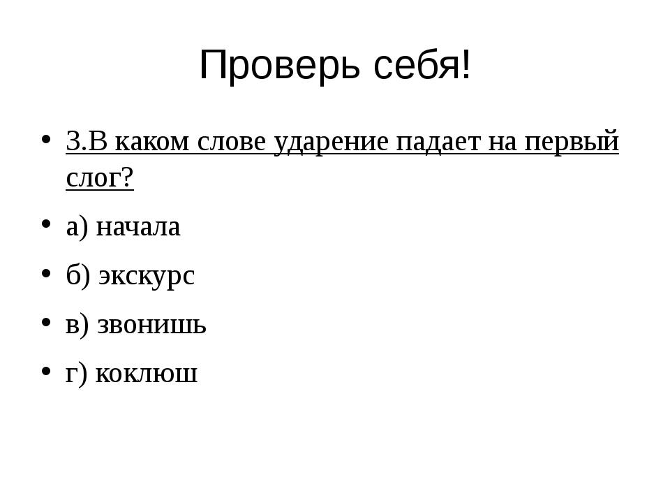 Проверь себя! 3.В каком слове ударение падает на первый слог? а) начала б) эк...