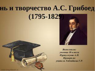 Жизнь и творчество А.С. Грибоедова (1795-1829) Выполнила: ученица 10 класса
