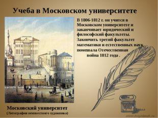 В 1806-1812 г. он учится в Московском университете и заканчивает юридический