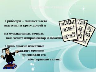 Грибоедов – пианист часто выступал в кругу друзей и на музыкальных вечерах к