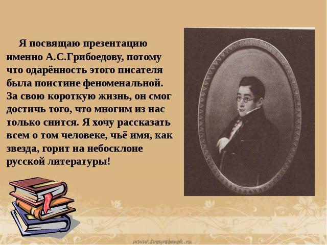 Я посвящаю презентацию именно А.С.Грибоедову, потому что одарённость этого п...