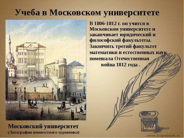 В 1806-1812 г. он учится в Московском университете и заканчивает юридический...