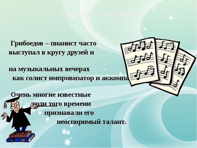 Грибоедов – пианист часто выступал в кругу друзей и на музыкальных вечерах к...