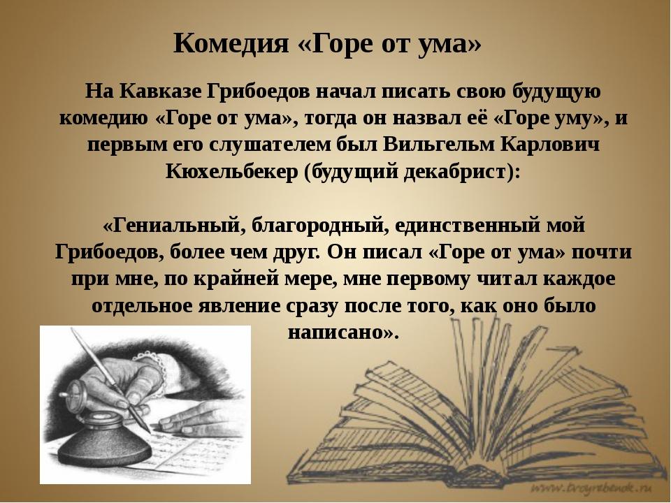 Комедия «Горе от ума» На Кавказе Грибоедов начал писать свою будущую комедию...