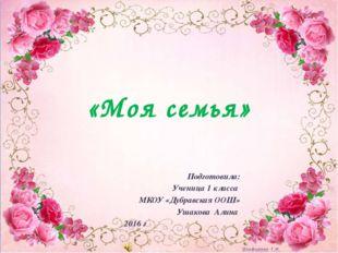 Подготовила: Ученица 1 класса МКОУ «Дубравская ООШ» Ушакова Алина 2016 г «Моя