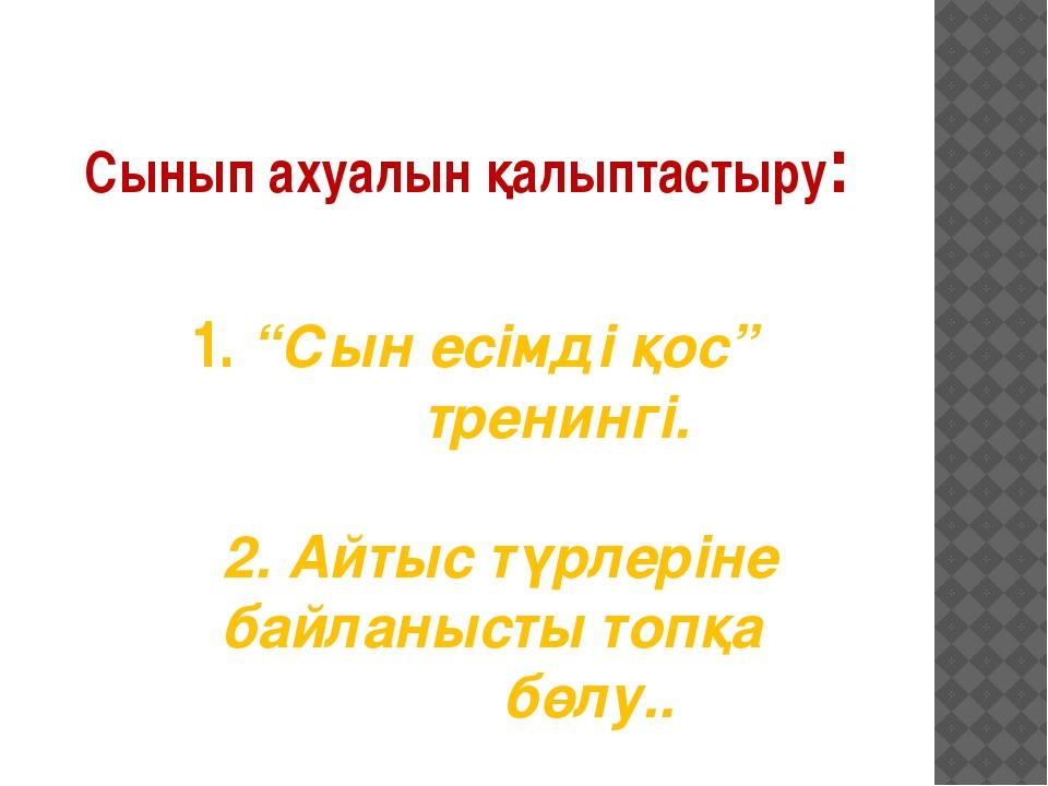 """Сынып ахуалын қалыптастыру: 1. """"Сын есімді қос"""" тренингі. 2. Айтыс түрлеріне..."""