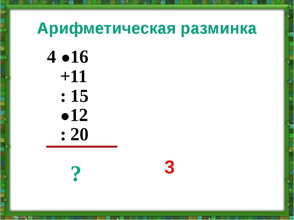 Арифметическая разминка 4 ●16 +11 : 15 ●12 : 20 ? 3