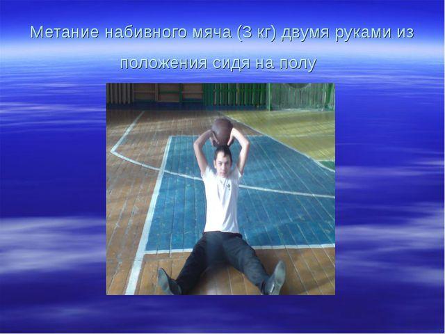 Метание набивного мяча (3 кг) двумя руками из положения сидя на полу