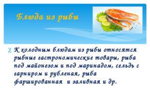 К холодным блюдам из рыбы относятся рыбные гастрономические товары, рыба под