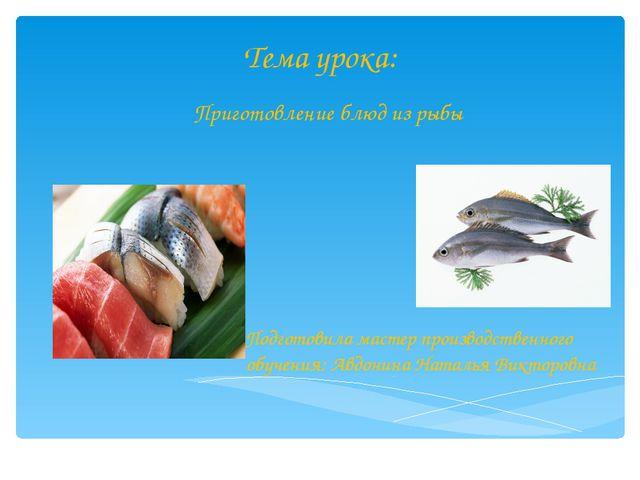 Тема урока: Приготовление блюд из рыбы Подготовила мастер производственного о...