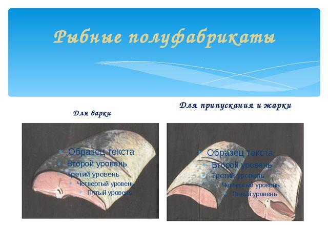 Рыбные полуфабрикаты Для варки Для припускания и жарки