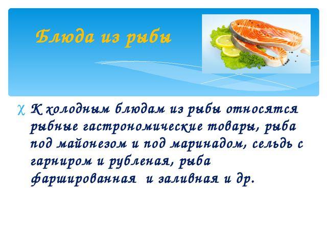 К холодным блюдам из рыбы относятся рыбные гастрономические товары, рыба под...