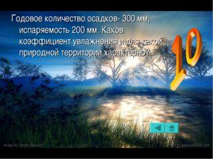 Годовое количество осадков- 300 мм, испаряемость 200 мм. Каков коэффициент ув