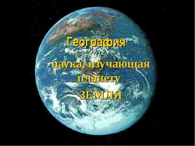 География наука, изучающая планету ЗЕМЛЯ