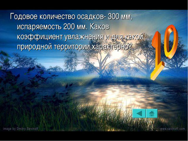 Годовое количество осадков- 300 мм, испаряемость 200 мм. Каков коэффициент ув...