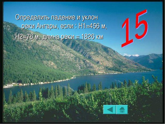Определить падение и уклон реки Ангары, если : Н1=456 м, Н2=76 м, длина реки...