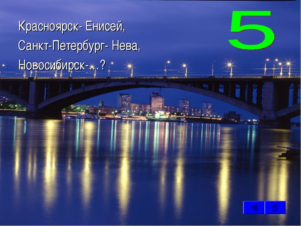 Красноярск- Енисей, Санкт-Петербург- Нева, Новосибирск-…?
